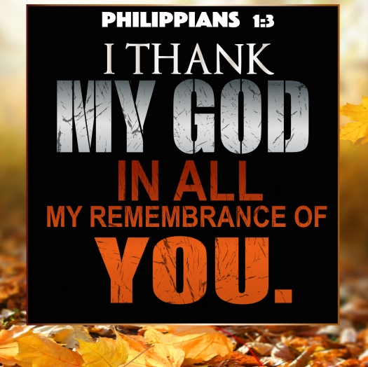 Thanksgiving Philippians 1:3 I thank my God in all my remembrance of you.