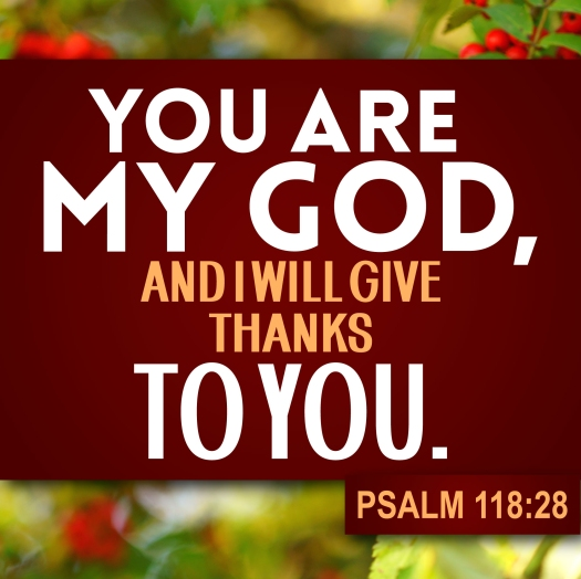 Thanksgiving Psalm 118:28 You are my God, and I will give thanks to you.